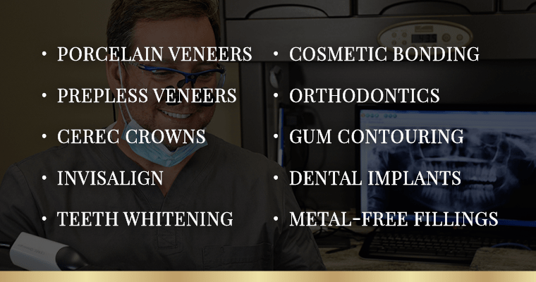 A list of our cosmetic dentistry services: porcelain veneers, prepless veneers, CEREC crowns, Invisalign, teeth whitening, cosmetic bonding, orthodontics, gum contouring, dental implants, and metal-free fillings.
