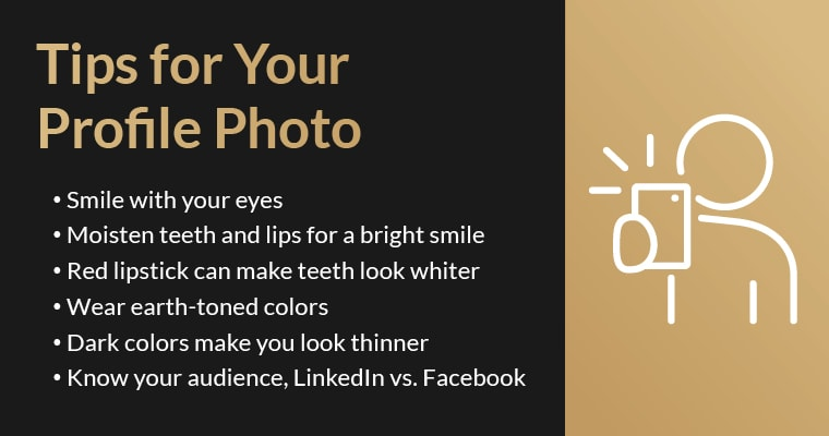 Tips for your profile photo: Smile with your eyes, Moisten teeth and lips for a bright smile, Red lipstick can make teeth look whiter, Wear earth toned colors, Dark colors make you look thinner, Know your audience, LinkedIn vs. Facebook